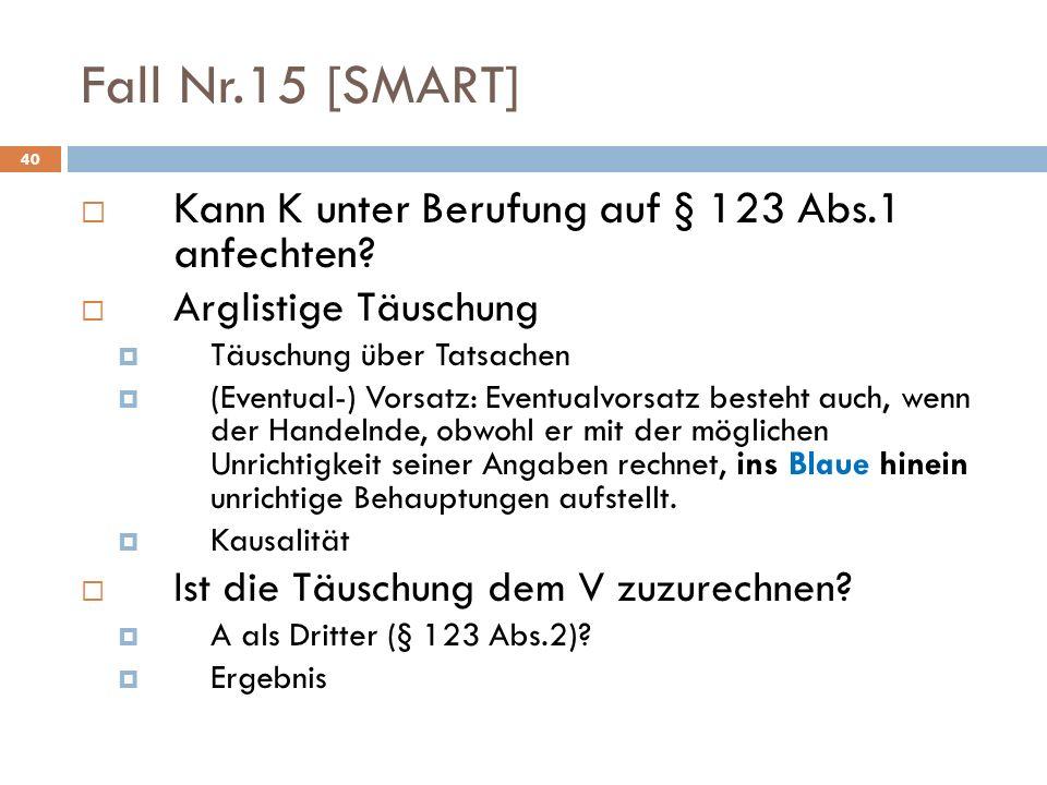 40 Fall Nr.15 [SMART] Kann K unter Berufung auf § 123 Abs.1 anfechten? Arglistige Täuschung Täuschung über Tatsachen (Eventual-) Vorsatz: Eventualvors