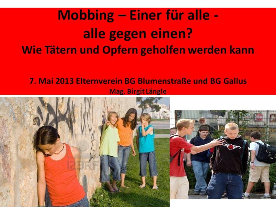Mobbing – Einer für alle - alle gegen einen? Wie Tätern und Opfern geholfen werden kann 7. Mai 2013 Elternverein BG Blumenstraße und BG Gallus Mag. Bi