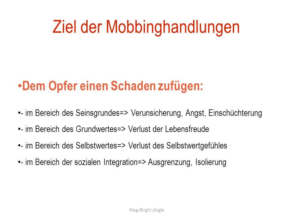 Ziel der Mobbinghandlungen Dem Opfer einen Schaden zufügen: - im Bereich des Seinsgrundes=> Verunsicherung, Angst, Einschüchterung - im Bereich des Gr