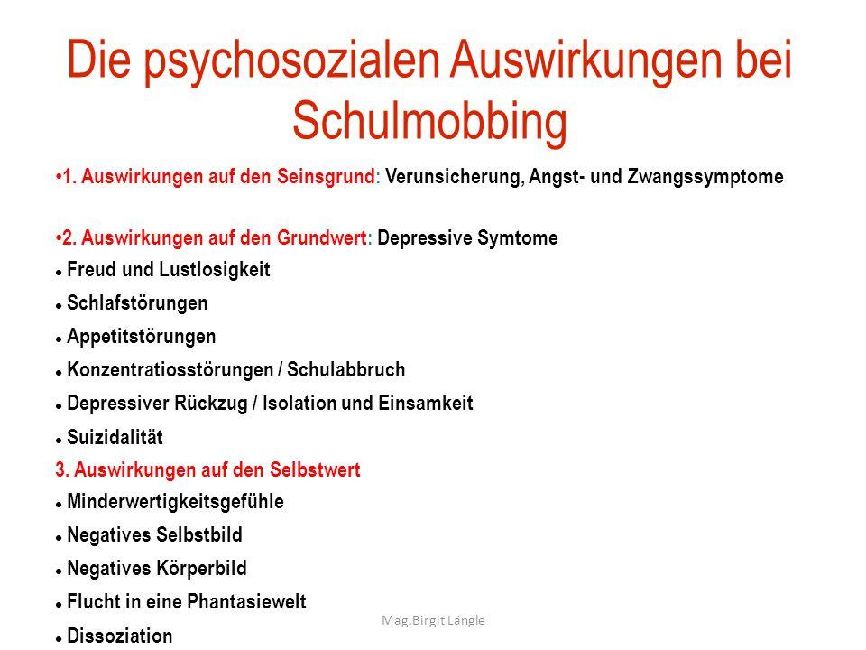 Mag.Birgit Längle Die psychosozialen Auswirkungen bei Schulmobbing 1. Auswirkungen auf den Seinsgrund: Verunsicherung, Angst- und Zwangssymptome 2. Au