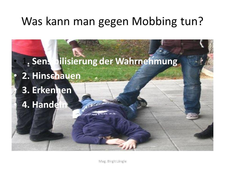 Was kann man gegen Mobbing tun? 1. Sensibilisierung der Wahrnehmung 2. Hinschauen 3. Erkennen 4. Handeln Mag. Birgit Längle