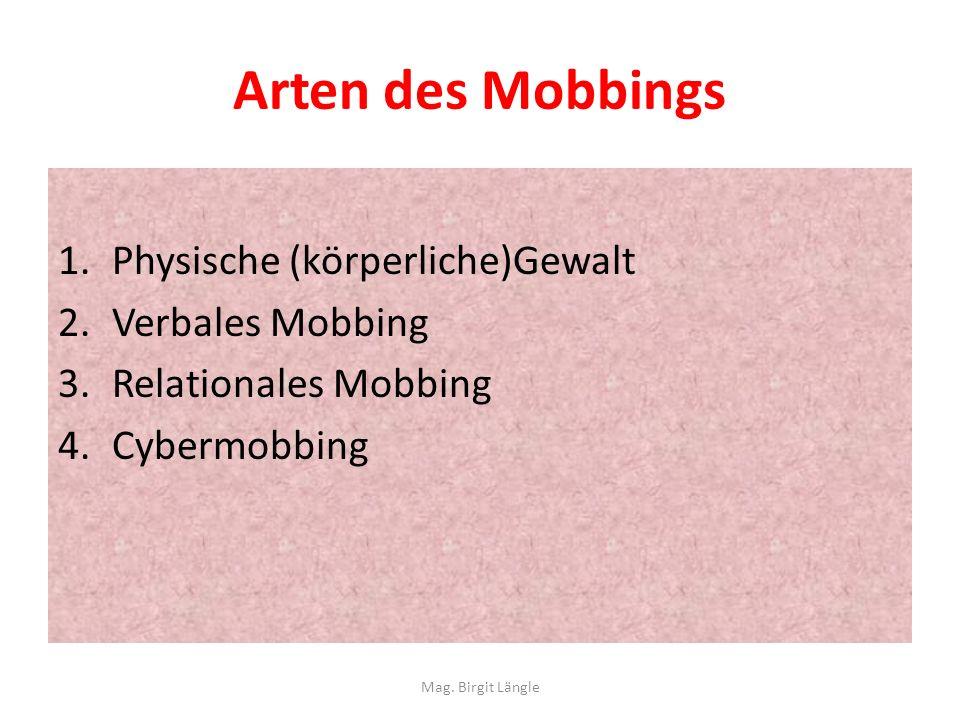 Arten des Mobbings 1.Physische (körperliche)Gewalt 2.Verbales Mobbing 3.Relationales Mobbing 4.Cybermobbing Mag. Birgit Längle
