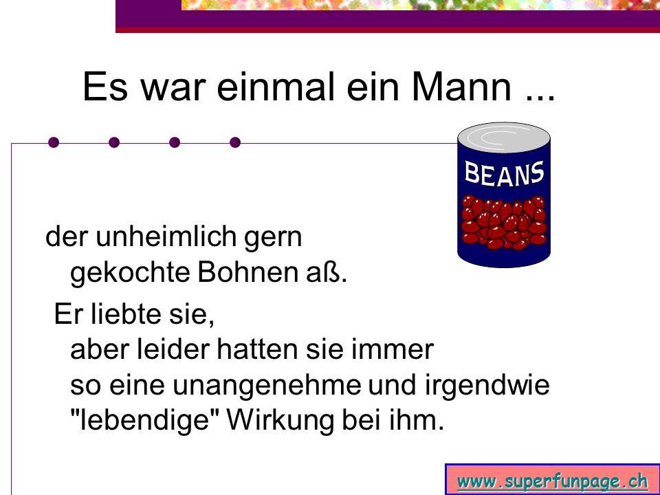 www.superfunpage.ch Es war einmal ein Mann...der unheimlich gern gekochte Bohnen aß.