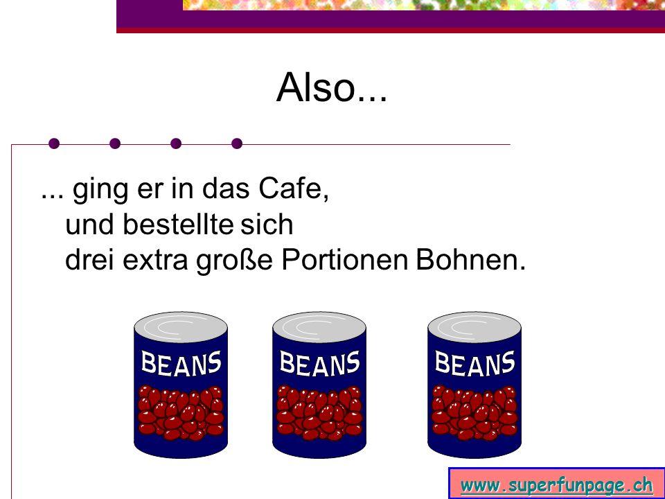 www.superfunpage.ch Als er dann so lief,...... kam er an ein Cafe, aus dem der unwiderstehliche Geruch von heißen Bohnen strömte. Weil er ja nun noch