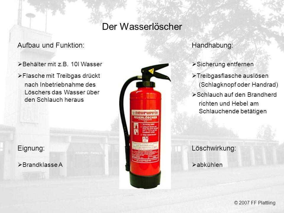 Der Wasserlöscher © 2007 FF Plattling Aufbau und Funktion: Behälter mit z.B. 10l Wasser Flasche mit Treibgas drückt nach Inbetriebnahme des Löschers d