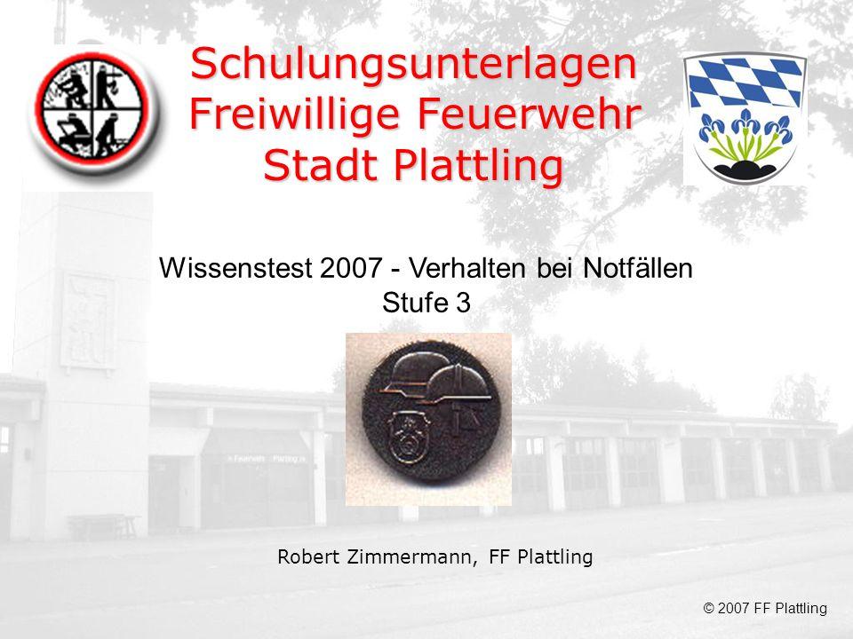 Schulungsunterlagen Freiwillige Feuerwehr Stadt Plattling Robert Zimmermann, FF Plattling Wissenstest 2007 - Verhalten bei Notfällen Stufe 3 © 2007 FF