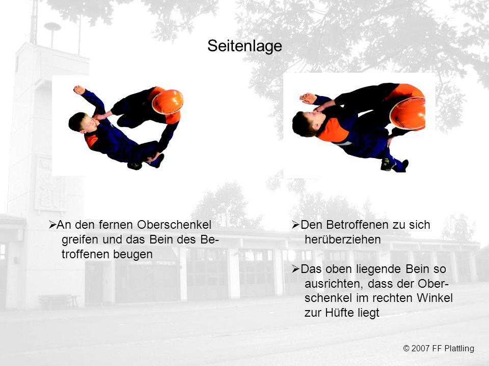 Seitenlage © 2007 FF Plattling An den fernen Oberschenkel greifen und das Bein des Be- troffenen beugen Den Betroffenen zu sich herüberziehen Das oben