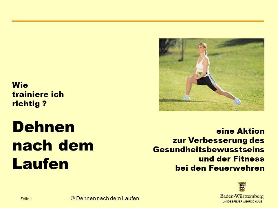 LANDESFEUERWEHRSCHULE Folie 1 © Dehnen nach dem Laufen Wie trainiere ich richtig ? Dehnen nach dem Laufen eine Aktion zur Verbesserung des Gesundheits