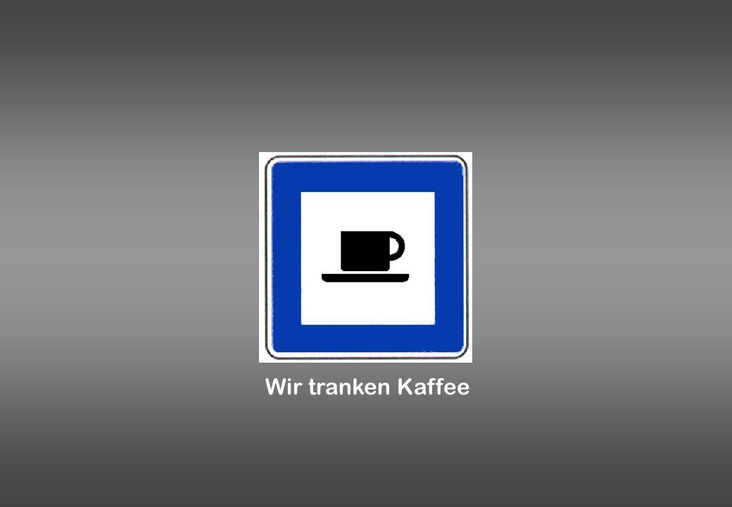Wir tranken Kaffee