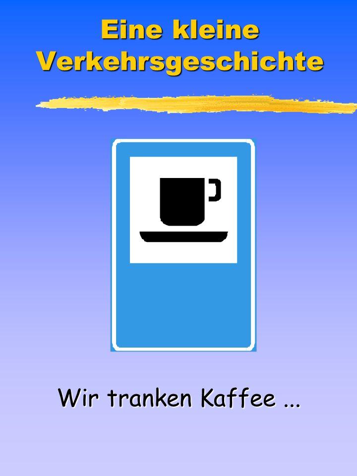 Eine kleine Verkehrsgeschichte Wir tranken Kaffee...