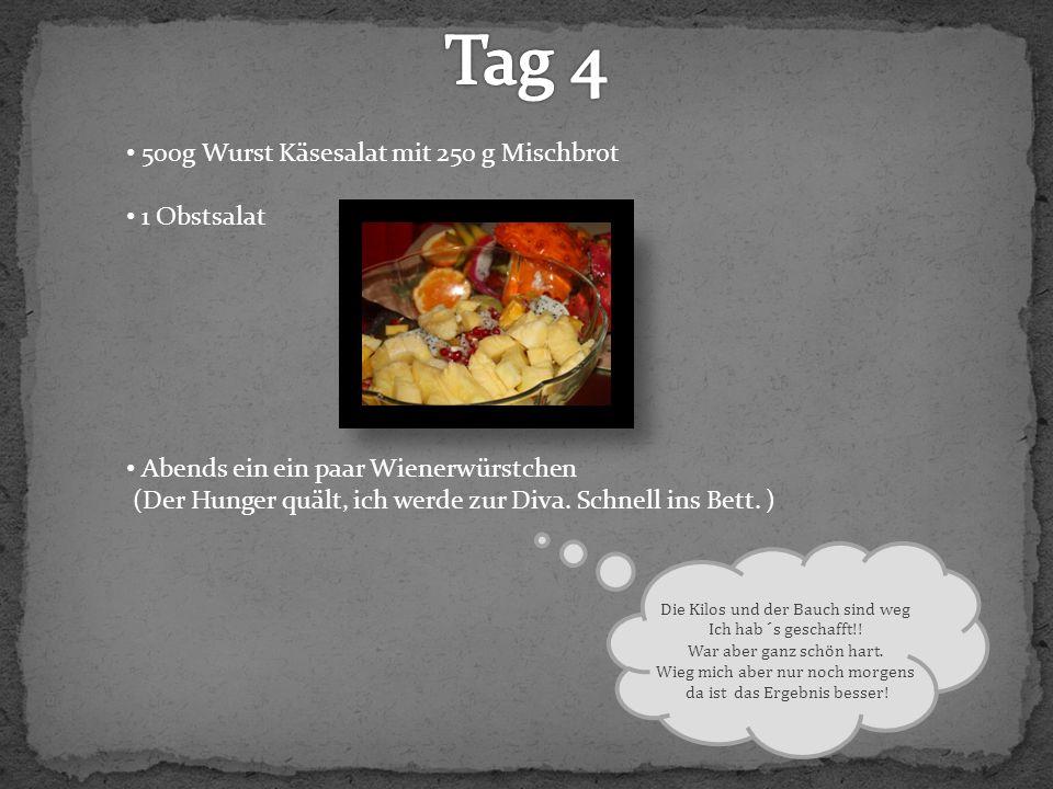 500g Wurst Käsesalat mit 250 g Mischbrot 1 Obstsalat Abends ein ein paar Wienerwürstchen (Der Hunger quält, ich werde zur Diva. Schnell ins Bett. ) Di
