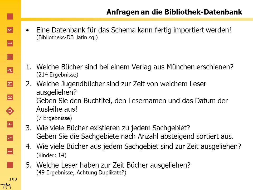 I N F O R M A T I K 100 Anfragen an die Bibliothek-Datenbank Eine Datenbank für das Schema kann fertig importiert werden! (Bibliotheks-DB_latin.sql) 1