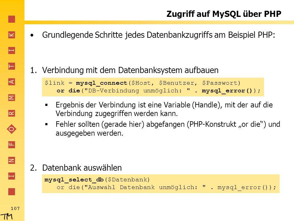 I N F O R M A T I K 107 Zugriff auf MySQL über PHP Grundlegende Schritte jedes Datenbankzugriffs am Beispiel PHP: 1.Verbindung mit dem Datenbanksystem