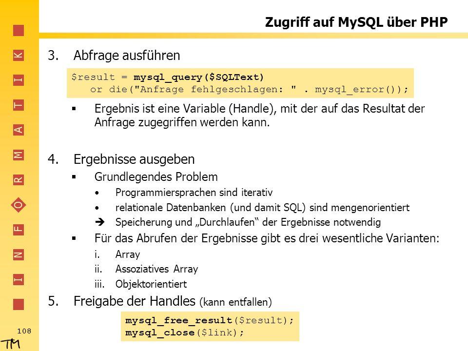 I N F O R M A T I K 108 Zugriff auf MySQL über PHP 3.Abfrage ausführen Ergebnis ist eine Variable (Handle), mit der auf das Resultat der Anfrage zugeg