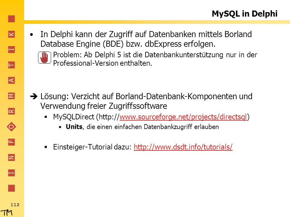 I N F O R M A T I K 112 MySQL in Delphi In Delphi kann der Zugriff auf Datenbanken mittels Borland Database Engine (BDE) bzw. dbExpress erfolgen. Prob