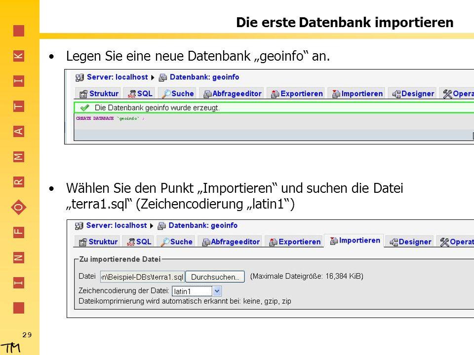 I N F O R M A T I K 29 Die erste Datenbank importieren Legen Sie eine neue Datenbank geoinfo an. Wählen Sie den Punkt Importieren und suchen die Datei