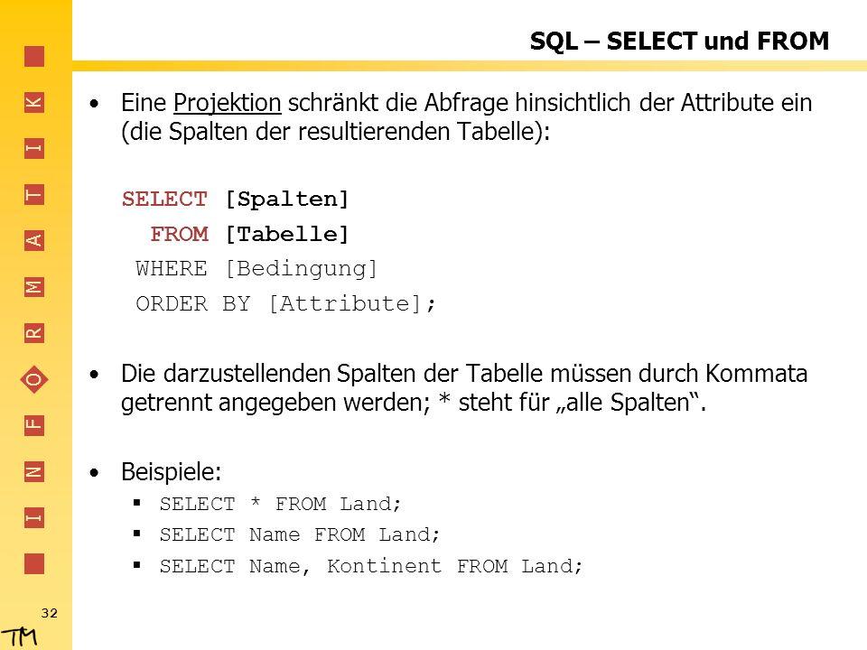 I N F O R M A T I K 32 SQL – SELECT und FROM Eine Projektion schränkt die Abfrage hinsichtlich der Attribute ein (die Spalten der resultierenden Tabel