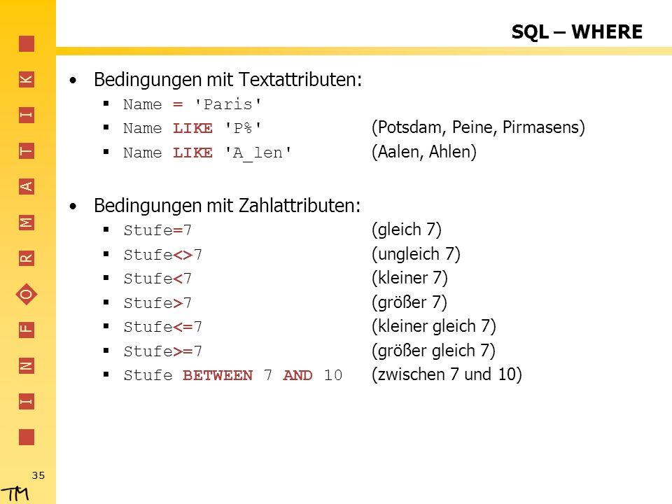 I N F O R M A T I K 35 SQL – WHERE Bedingungen mit Textattributen: Name = 'Paris' Name LIKE 'P%' (Potsdam, Peine, Pirmasens) Name LIKE 'A_len' (Aalen,