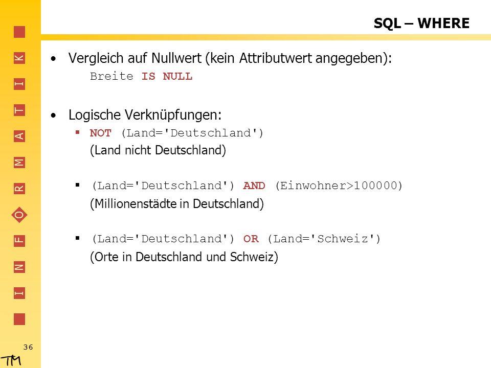 I N F O R M A T I K 36 SQL – WHERE Vergleich auf Nullwert (kein Attributwert angegeben): Breite IS NULL Logische Verknüpfungen: NOT (Land='Deutschland