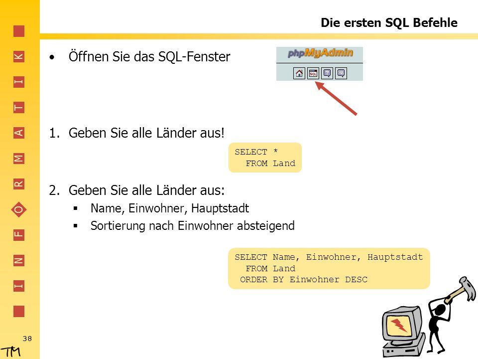 I N F O R M A T I K 38 Die ersten SQL Befehle Öffnen Sie das SQL-Fenster 1.Geben Sie alle Länder aus! 2.Geben Sie alle Länder aus: Name, Einwohner, Ha