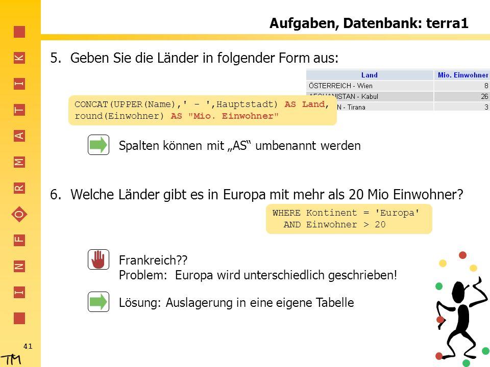 I N F O R M A T I K 41 Aufgaben, Datenbank: terra1 5.Geben Sie die Länder in folgender Form aus: 6.Welche Länder gibt es in Europa mit mehr als 20 Mio