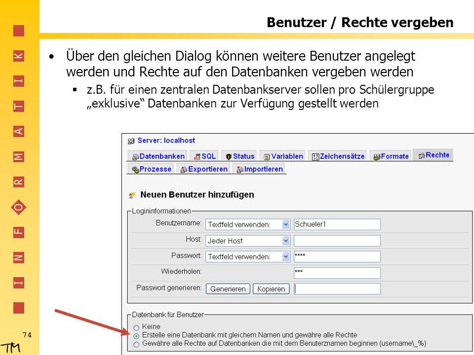 I N F O R M A T I K 74 Benutzer / Rechte vergeben Über den gleichen Dialog können weitere Benutzer angelegt werden und Rechte auf den Datenbanken verg