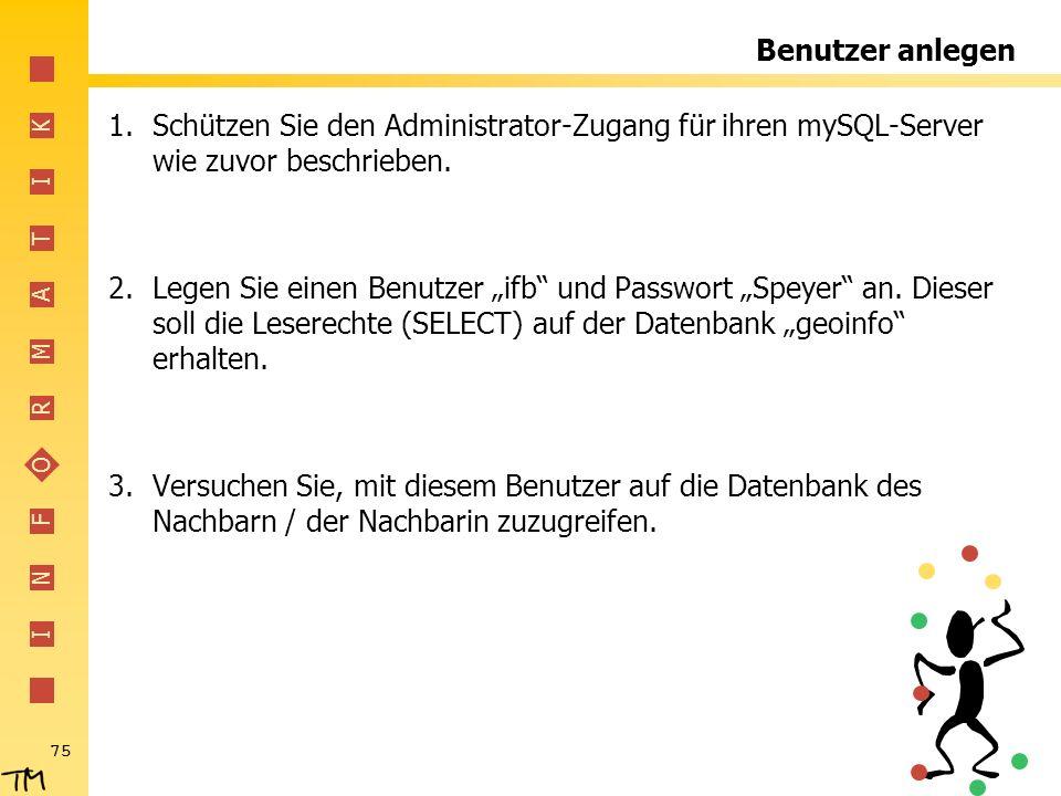 I N F O R M A T I K 75 Benutzer anlegen 1.Schützen Sie den Administrator-Zugang für ihren mySQL-Server wie zuvor beschrieben. 2.Legen Sie einen Benutz