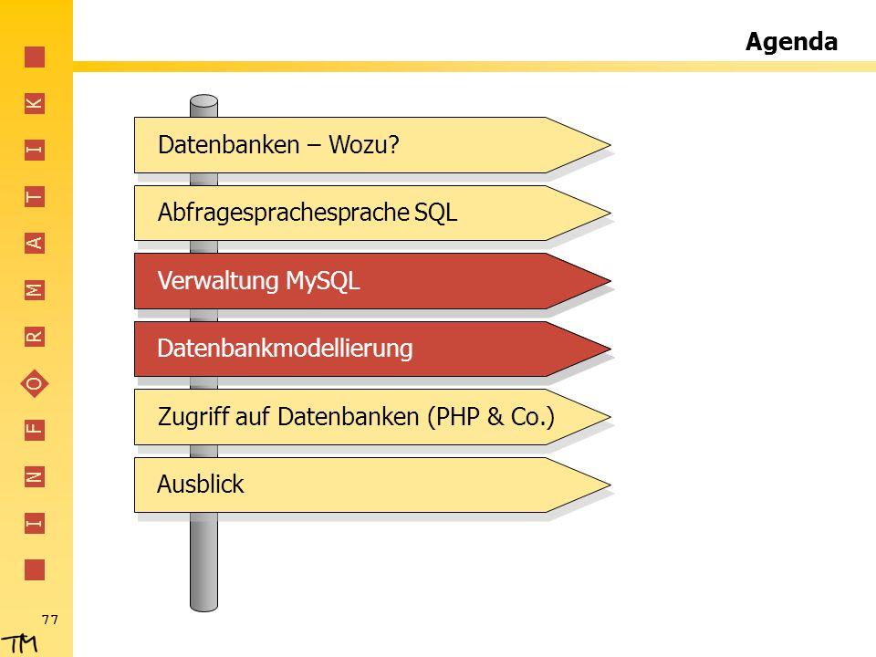 I N F O R M A T I K 77 Agenda Abfragesprachesprache SQL Verwaltung MySQL Datenbankmodellierung Zugriff auf Datenbanken (PHP & Co.) Ausblick Datenbanke