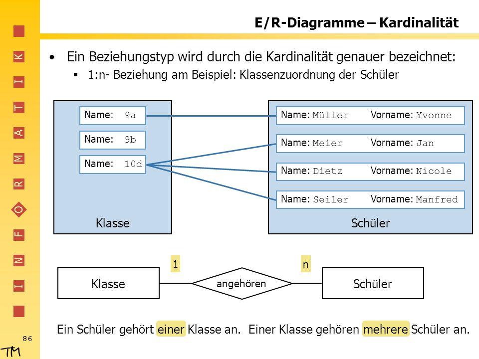I N F O R M A T I K 86 E/R-Diagramme – Kardinalität Ein Beziehungstyp wird durch die Kardinalität genauer bezeichnet: 1:n- Beziehung am Beispiel: Klas
