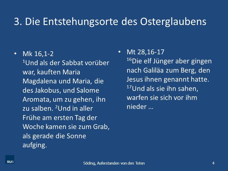 3. Die Entstehungsorte des Osterglaubens Mk 16,1-2 1 Und als der Sabbat vorüber war, kauften Maria Magdalena und Maria, die des Jakobus, und Salome Ar