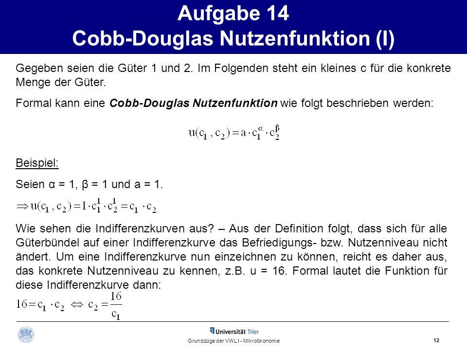 Aufgabe 14 Cobb-Douglas Nutzenfunktion (I) 12 Grundzüge der VWL I - Mikroökonomie Gegeben seien die Güter 1 und 2. Im Folgenden steht ein kleines c fü