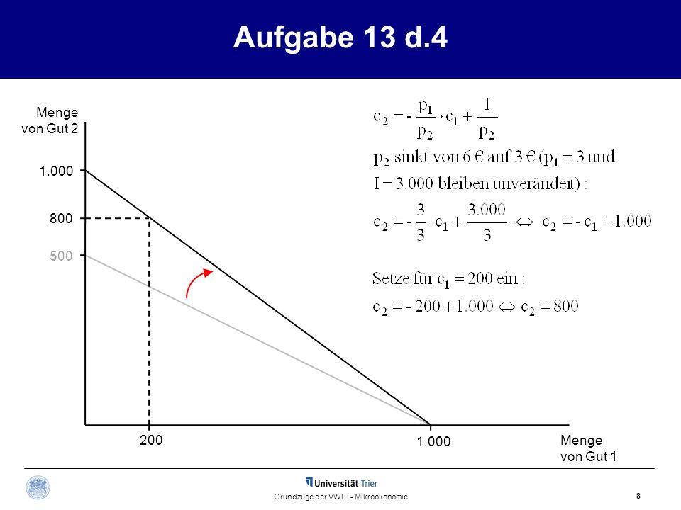 Aufgabe 13 d.4 Menge von Gut 2 Menge von Gut 1 8 Grundzüge der VWL I - Mikroökonomie 500 1.000 200 800 1.000
