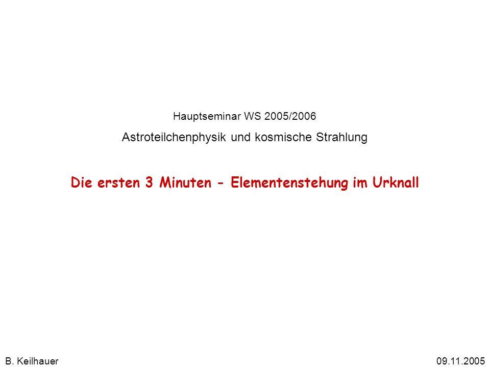 Hauptseminar WS 2005/2006 Astroteilchenphysik und kosmische Strahlung Die ersten 3 Minuten - Elementenstehung im Urknall B. Keilhauer 09.11.2005