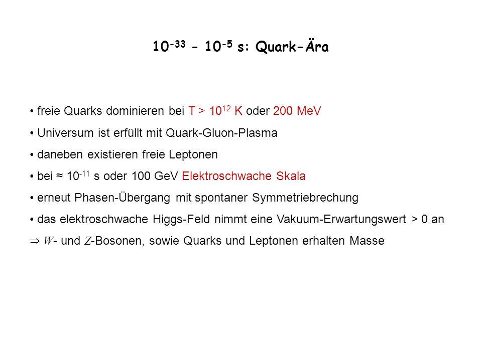 10 -33 - 10 -5 s: Quark-Ära freie Quarks dominieren bei T > 10 12 K oder 200 MeV Universum ist erfüllt mit Quark-Gluon-Plasma daneben existieren freie