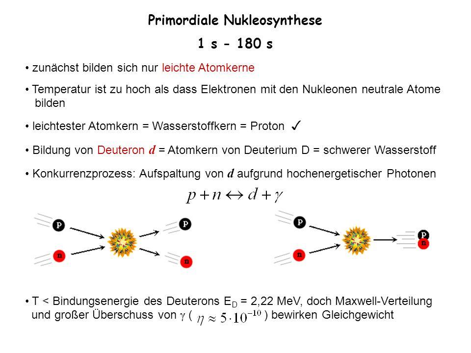 Primordiale Nukleosynthese 1 s - 180 s zunächst bilden sich nur leichte Atomkerne Temperatur ist zu hoch als dass Elektronen mit den Nukleonen neutral