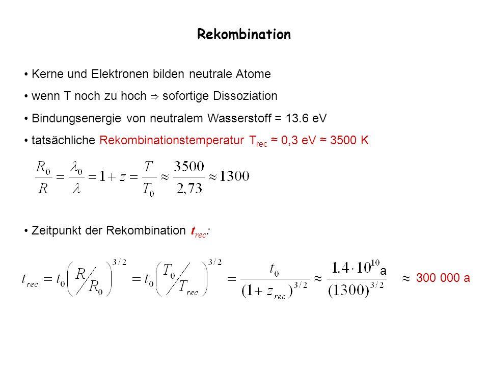 Rekombination Kerne und Elektronen bilden neutrale Atome wenn T noch zu hoch sofortige Dissoziation Bindungsenergie von neutralem Wasserstoff = 13.6 e