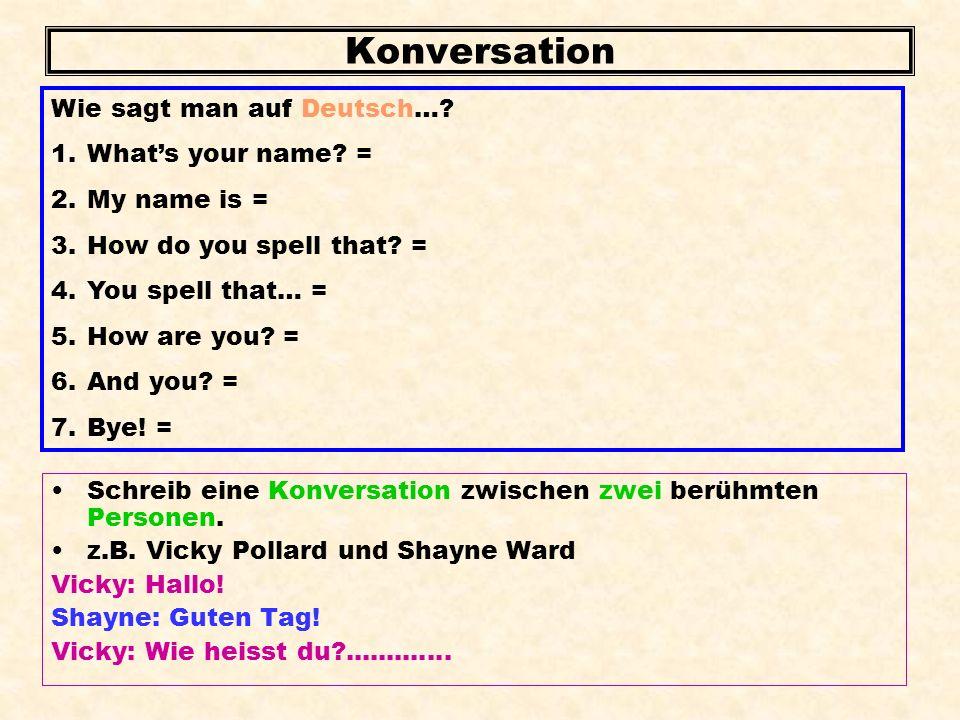 Konversation Schreib eine Konversation zwischen zwei berühmten Personen. z.B. Vicky Pollard und Shayne Ward Vicky: Hallo! Shayne: Guten Tag! Vicky: Wi