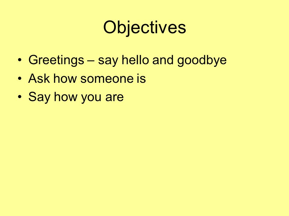 Objectives Greetings – say hello and goodbye Ask how someone is Say how you are