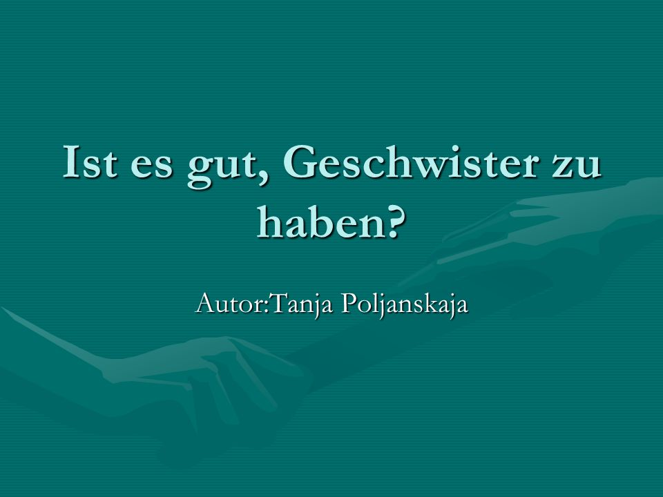 Ist es gut, Geschwister zu haben? Autor:Tanja Poljanskaja