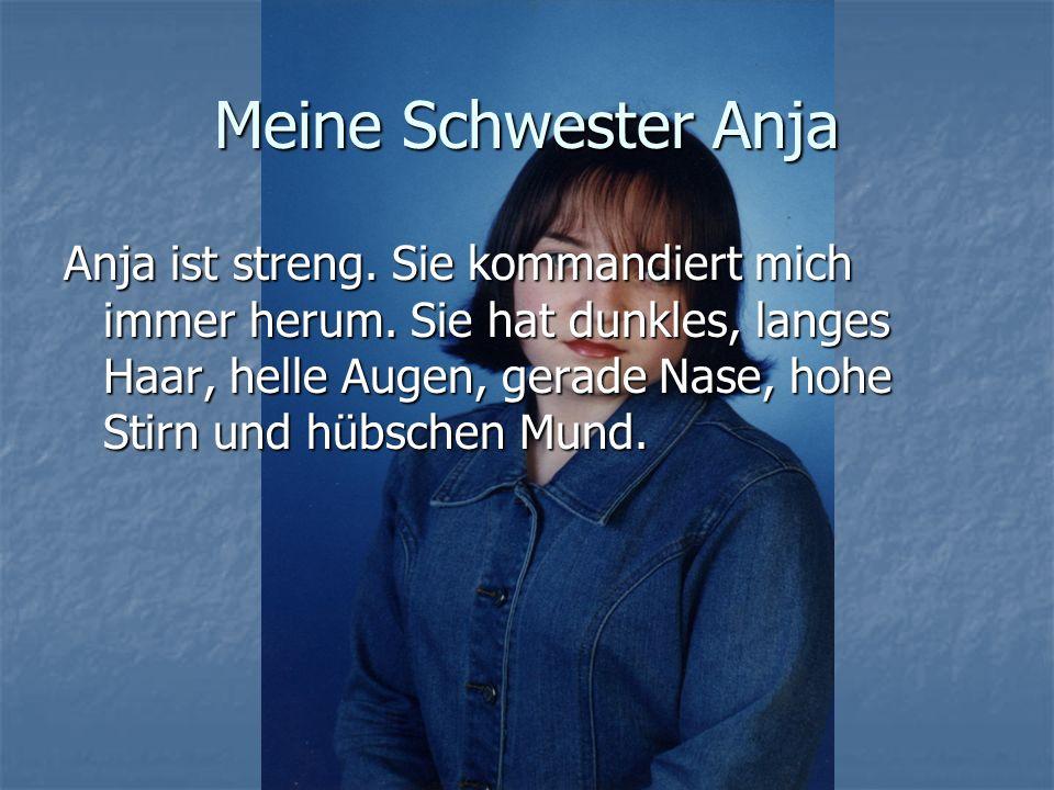 Meine Schwester Anja Anja ist streng. Sie kommandiert mich immer herum. Sie hat dunkles, langes Haar, helle Augen, gerade Nase, hohe Stirn und hübsche