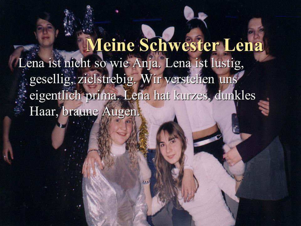 Meine Schwester Lena Lena ist nicht so wie Anja. Lena ist lustig, gesellig, zielstrebig. Wir verstehen uns eigentlich prima. Lena hat kurzes, dunkles