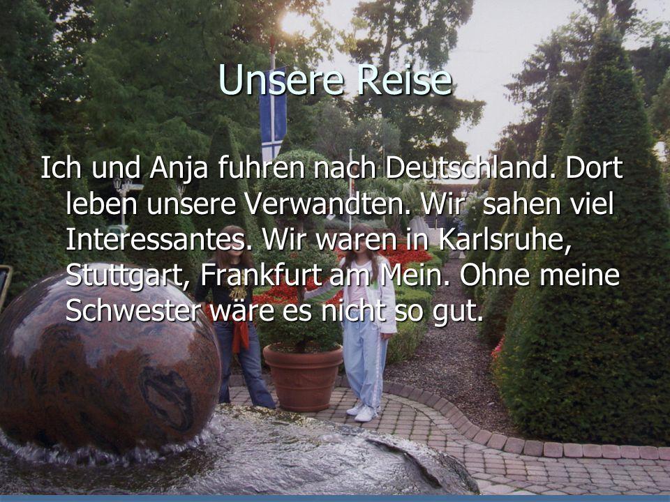 Unsere Reise Ich und Anja fuhren nach Deutschland. Dort leben unsere Verwandten. Wir sahen viel Interessantes. Wir waren in Karlsruhe, Stuttgart, Fran