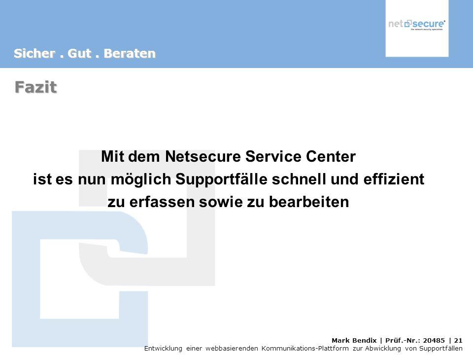 Mark Bendix | Prüf.-Nr.: 20485 | 21 Entwicklung einer webbasierenden Kommunikations-Plattform zur Abwicklung von Supportfällen Fazit Mit dem Netsecure Service Center ist es nun möglich Supportfälle schnell und effizient zu erfassen sowie zu bearbeiten