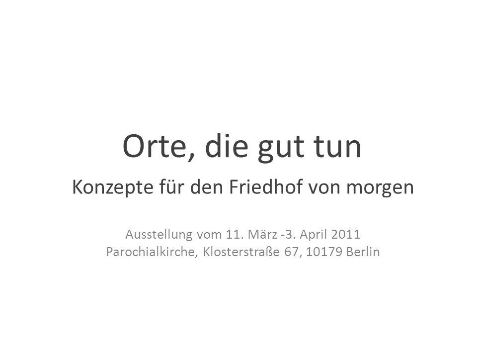 Orte, die gut tun Konzepte für den Friedhof von morgen Ausstellung vom 11. März -3. April 2011 Parochialkirche, Klosterstraße 67, 10179 Berlin