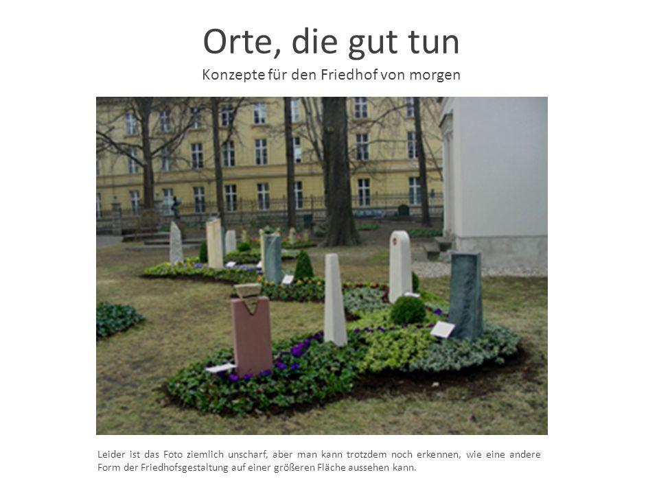 Orte, die gut tun Konzepte für den Friedhof von morgen Leider ist das Foto ziemlich unscharf, aber man kann trotzdem noch erkennen, wie eine andere Fo