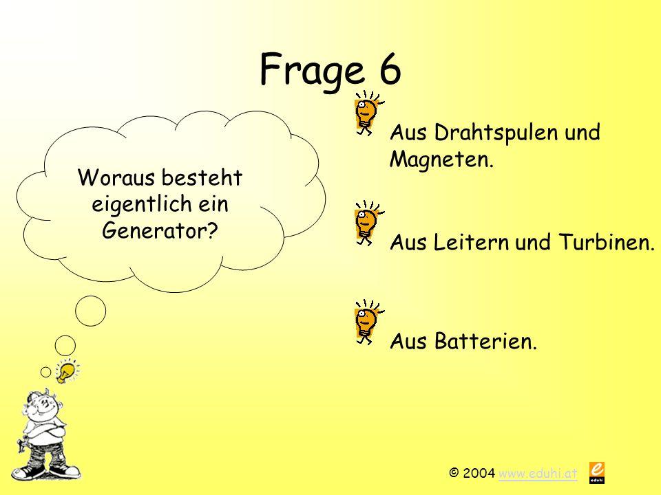 © 2004 www.eduhi.atwww.eduhi.at Frage 6 Woraus besteht eigentlich ein Generator? Aus Drahtspulen und Magneten. Aus Batterien. Aus Leitern und Turbinen