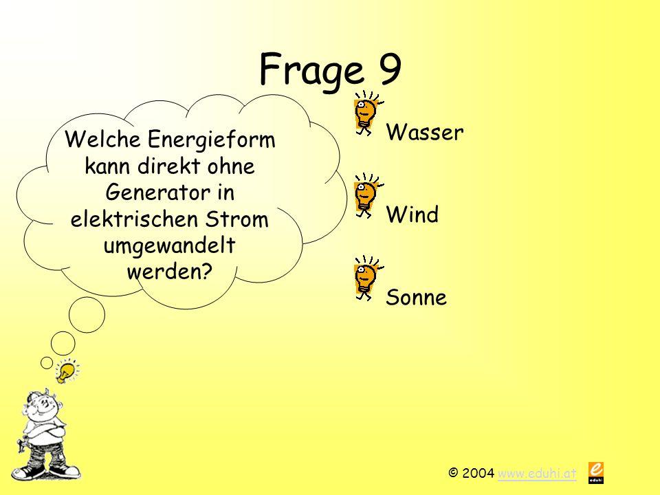 © 2004 www.eduhi.atwww.eduhi.at Frage 9 Welche Energieform kann direkt ohne Generator in elektrischen Strom umgewandelt werden? Wasser Sonne Wind