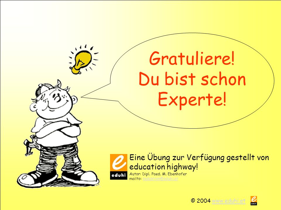 © 2004 www.eduhi.atwww.eduhi.at Gratuliere! Du bist schon Experte! Eine Übung zur Verfügung gestellt von education highway! Autor: Dipl. Paed. M. Eben