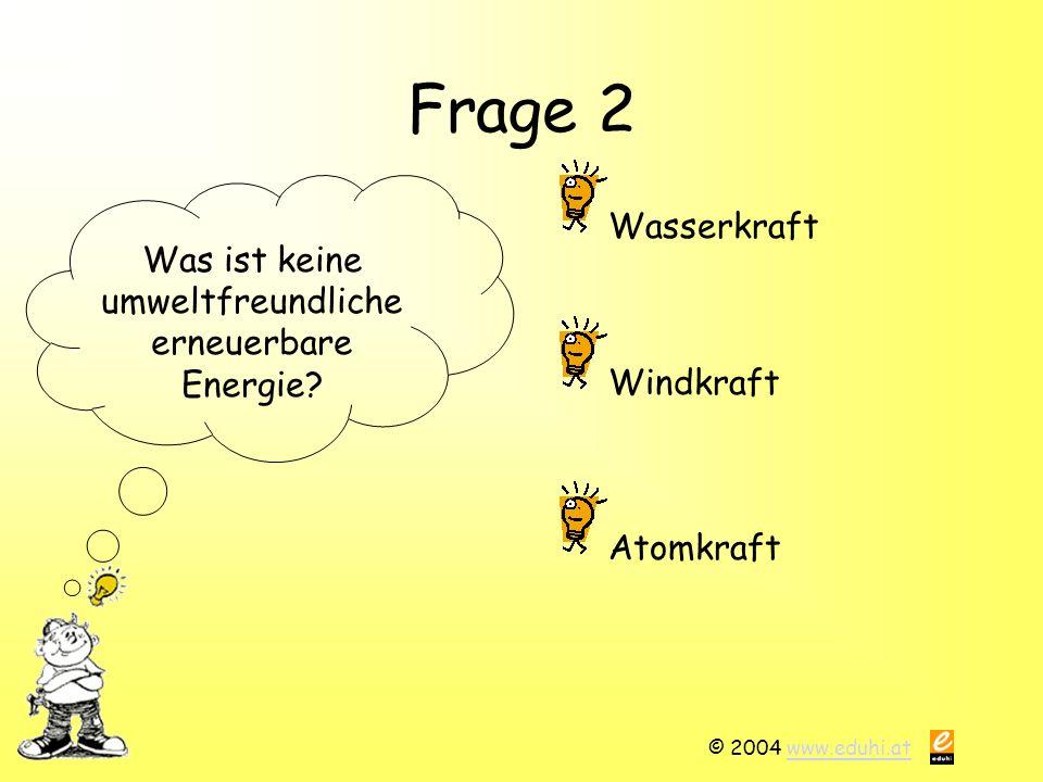 © 2004 www.eduhi.atwww.eduhi.at Frage 2 Was ist keine umweltfreundliche erneuerbare Energie? Wasserkraft Atomkraft Windkraft