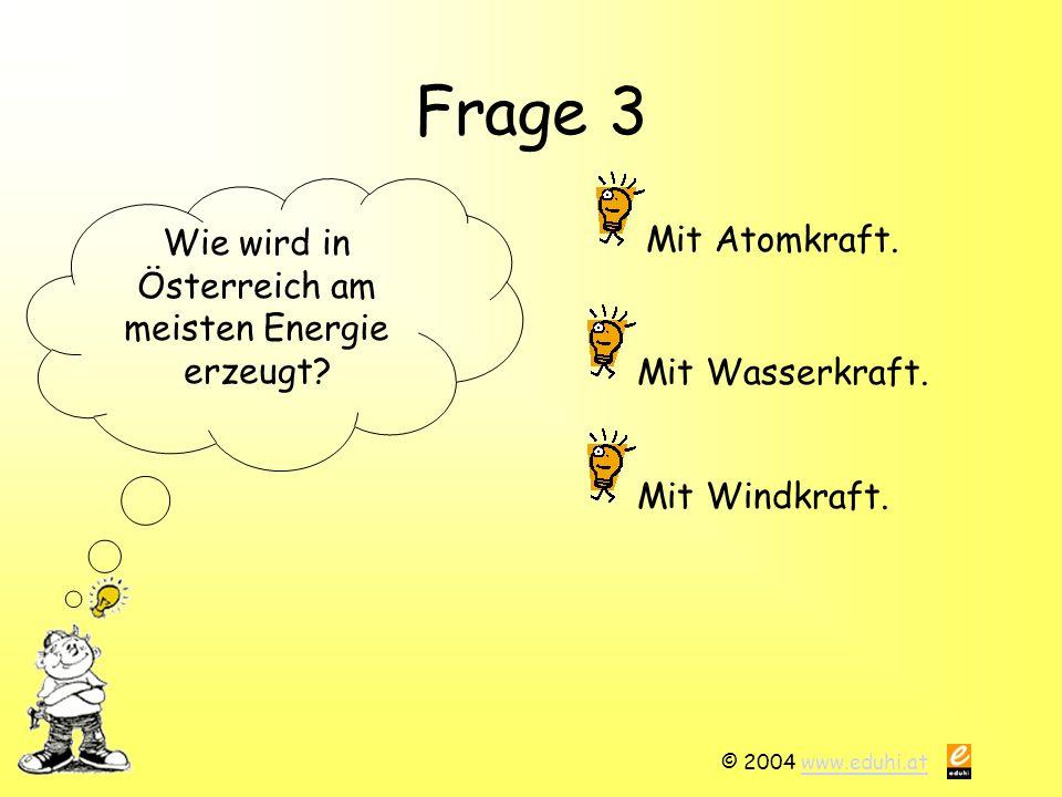 © 2004 www.eduhi.atwww.eduhi.at Frage 3 Wie wird in Österreich am meisten Energie erzeugt? Mit Atomkraft. Mit Windkraft. Mit Wasserkraft.